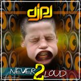 DJPJ - Never TOO Loud