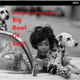 Bobby The Persuader's Big Bowl Of Soul