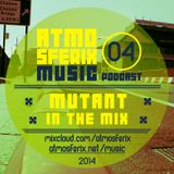 MUTANT in the Mix - ATMOSFERIX PODCAST #04