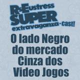 O lado Negro do mercado Cinza dos Video Jogos - RsEustress Super Extravaganza-Cast!