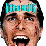 Aggro-Mix 46: Industrial, Power Noise, Dark Electro, Harsh EBM, Rhythmic Noise, Aggrotech, Cyber
