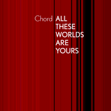 Chord - All These Worlds Are Yours