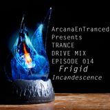 Arcana EnTranced pres.  Trance Drive Mix Ep 014 - Frigid Incandescence