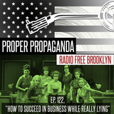 "Proper Propaganda Ep. 122, ""How to Succeed in Business While Really Lying"""
