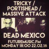 Dead Mexico: TRICKY / PORTISHEAD / MASSIVE ATTACK special