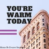 You're Warm Today