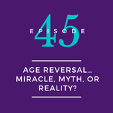 045: Age Reversal… Miracle, Myth, or Reality?