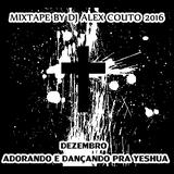 MIXTAPE BY DJ ALEX COUTO 2016 - DEZEMBRO - ADORANDO E DANÇANDO PRA YESHUA