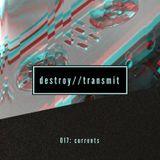 Destroy//Transmit. 017: Currents