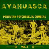 Ayahuasca: Peruvian Psychedelic Cumbias Vol.3