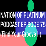 Nation Of Platinum Podcast Episode 75 (Find Your Groove Special Sessions II)