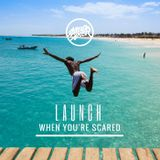 Launch when you're scared