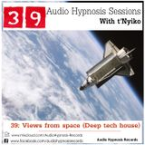 #39-Audio Hypnosis Sessions With t'Nyiko-Views from space (Deep tech house)