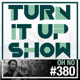TURN IT UP radio show #380 // OH NO