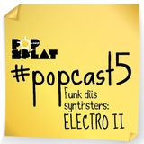 #PopCast 5 Funk Diis Synthsters: Electro II