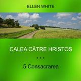 5.Consacrarea - CALEA CĂTRE HRISTOS | Ellen G.White