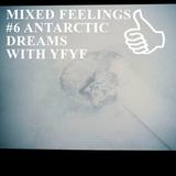 MIXED FEELINGS #6 ANTARCTIC DREAMS WITH YFYF