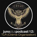 Juno Plus Podcast 12 - TLR (Crème Organization)