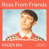 2018-07-27 - Ross From Friends - The Fader Mix