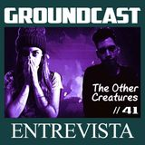 Groundcast Entrevista #41: The Other Creatures
