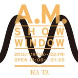 A.M.SHOW WINDOW / 2 2013.11.22 @KATA