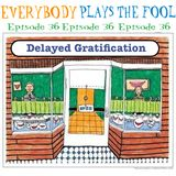 Everybody Plays the Fool, Ep. 36: Delayed Gratification