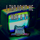 I Thought He Was A VJ