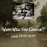 """EASTER SERIES- The Tomb """"What Will You Choose?"""" Luke 23:44-24:49"""