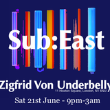 SUB:EAST @ Zigfrid Von Underbelly - 21st June