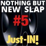 Nothin but NEW SLAP Just-IN #5
