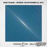 FADE TO BASS – EPISODE 108 SEPTEMBER 23, 2016