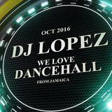 DJ LOPEZ - WE LOVE DANCEHALL - OCT 2016.