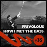 Frivolous - HOW I MET THE BASS #35