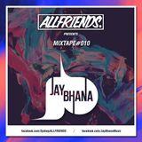 ALLFRIENDS Mixtape #010 - Jay Bhana