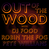Pete Williams, Robin The Fog & DJ Food- Out of the Wood Show 147