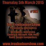 The Troubadour Show 102. March 5th 2015