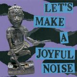 LET'S MAKE A JOYFUL NOISE