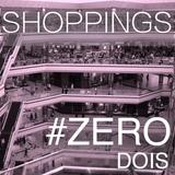 #ZERO DOIS - SHOPPINGS
