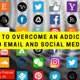 #075 - How to overcome an addiction to email and social media