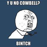 Y U No Cowbell?... Bintch