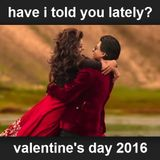 VALENTINES DAY 2016 - have i told you lately that i love you