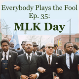 Everybody Plays the Fool, Ep. 35: MLK Day
