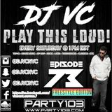 DJ VC - Play This Loud! Episode 73 (FREESTYLE EDITION) Party 103
