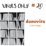 Vinyls Only #20 w/ Donovitz ( mat trang )