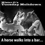Mister G's Tuesday Meltdown - Show #87 - A Horse Walks Into A Bar...