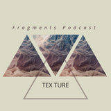 Fragments Podcast- Tex Ture