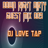 Down Right Dirty Guest Mix 009 - DJ Love Tap