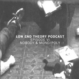 Low End Theory Podcast Episode 6: Nobody and Mono/Poly