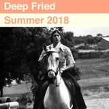 Deep Fried - Summer 2018
