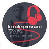 female:pressure podcast Episode 06: Ksenia Kamikaza